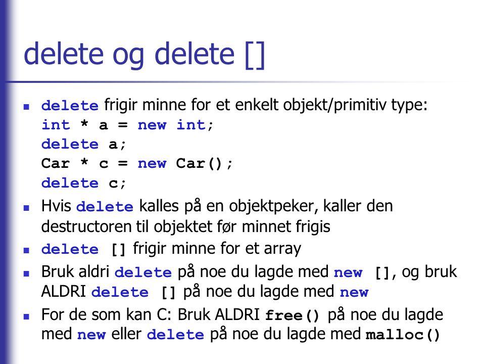 delete og delete [] delete frigir minne for et enkelt objekt/primitiv type: int * a = new int; delete a; Car * c = new Car(); delete c;